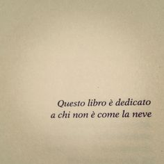 - Tiziano Ferro .This book is dedicated to those who are not like the snow. words to live by