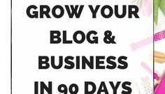 How To Grow Your Business & Blog in 90 Days