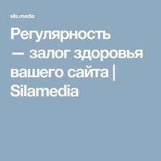Регулярность —залог здоровья вашего сайта   Silamedia