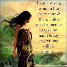 I am a strong woman but every now and then, I also need someone to take my hand and say everything will be alright...