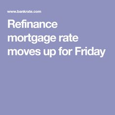 Refinance mortgage rate moves up for Friday