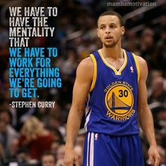 We have to have the mentality that we have to work for everything that we are going to get. Stephen Curry