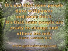 It's not that some people have willpower and some don't. It's that some people are ready to change and others are not. by James Gordon, M.D. - The Quotations Page