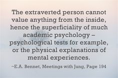 The extraverted person cannot value anything from the inside, hence the superficiality of much academic psychology – psychological tests for example, or the physical explanations of mental experiences.