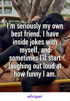 I'm seriously my own best friend. I have inside jokes with myself, and sometimes I'll start laughing out loud at how funny I am.