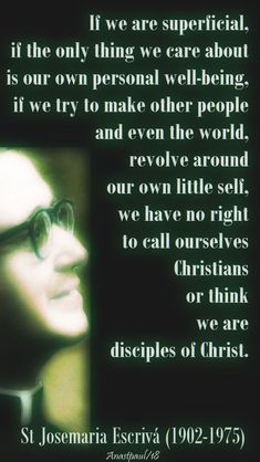 If we are superficial, if the only thing we care about is our own personal well-being, if we try to make other people and even the world, revolve around our own little self, we have no right to call ourselves Christians or think we are disciples of Christ. We have to give ourselves, truly, not just in word but in deed...