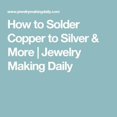 How to Solder Copper to Silver & More | Jewelry Making Daily