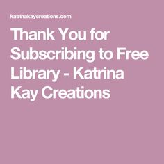 Thank You for Subscribing to Free Library - Katrina Kay Creations
