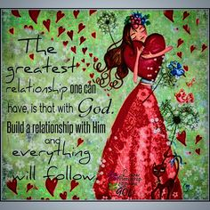 The greatest relationship one can have is with God. Build a relationship with Him and everything will follow.