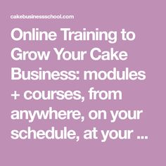 Online Training to Grow Your Cake Business: modules + courses, from anywhere, on your schedule, at your pace. | Cake Business School