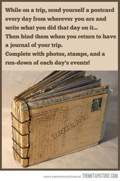 While on a trip send yourself a postcard everyday from wherever you are and write what you did there...then bind them together and you have an instant journal of your trip with pictures and stamps...I love this idea.