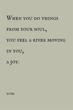 """When you do things from your soul, you feel a river moving in you, a joy."" ― Rumi. Click on this image to see the most sophisticated collection of inspirational quotes!"