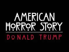 American Horror Story - Donald Trump: Except he's not fictional and what he does will have very real and long lasting consequences. If he doesn't just blow us all to hell that is.