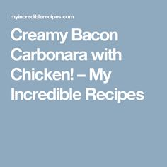 Creamy Bacon Carbonara with Chicken! – My Incredible Recipes