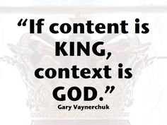 """""""If content is King, context is God."""" ~ Gary Vaynerchuk"""