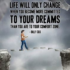 Life will only change when you become more committed to your dreams than you are to your comfort zone. - Billy Cox http://www.networkmarketingpaysmebig.com/