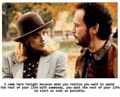 "When harry met sally. ""Because when you realize you want to spend the rest of your life with someone, you want the rest of your life to begin as soon as possible."" BEST MOVIE EVER"