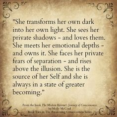 She transforms her own dark into her own light. She is the source of her Self and she is always in a state of greater becoming. Conscious Soul Growth with Molly McCord - Modern Heroine's Journey of Consciousness Great Quotes, Quotes To Live By, Inspirational Quotes, Motivational, Quirky Quotes, Awesome Quotes, Warrior Goddess Training, Encouragement, Training Quotes