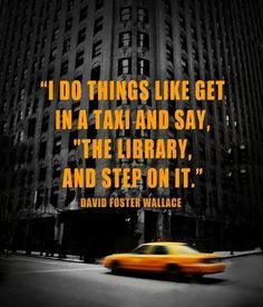 "~I do things like get in a taxi and say, ""The library, and step on it."" - David Foster Wallace"