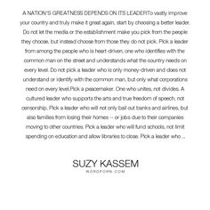 "Suzy Kassem - ""A NATION'S GREATNESS DEPENDS ON ITS LEADERTo vastly improve your country and truly..."". truth, wisdom, knowledge, education, inspiration, books, fear, darkness, hate, peace, honesty, school, people, lies, war, heart, humanity, diversity, freedom, family, sacrifice, need, character, flaws, integrity, lying, leadership, fiction, morality, culture, government, justice, humility, ignorance, greatness, revolution, democracy, ego, criticism, racism, inspire, greed, environment…"