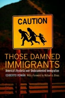 Those Damned Immigrants  America's Hysteria over Undocumented Immigration, 978-0814776575, Michael A. Olivas, NYU Press