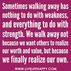 Sometimes walking away has nothing to do with weakness, and everything to do with strength. We walk away not because we want others to realize our worth and value, but because we finally realize our own. -  yes, so true!---Robert Tew