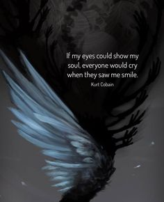 If my eyes could show my soul everyone would cry when they saw me smile. Dark Soul Quotes, Devil Quotes, Motivacional Quotes, Mood Quotes, Wisdom Quotes, True Quotes, Nirvana Quotes, Broken Soul Quotes, Kurt Cobain Quotes