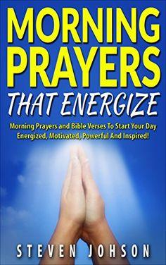 Prayer: Morning Prayers That Energize Including Bible Verses that Inspire, Powerful Prayer Book for Christians, Christians Handbook that Avails Much, Prayers ... with god, evening prayers, Jesus) by Steven Johnson and Prayer http://www.amazon.com/dp/B015W8Z5WM/ref=cm_sw_r_pi_dp_zkAfwb0FSAPXK