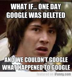 I would sure be lost and not have a clue what to do with my life anymore. I love google.