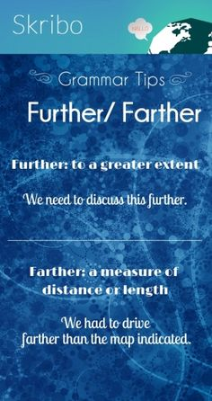Grammar tips further/ farther further: to a greater extent we need to discuss this further. ___________________________________ farther: a measure of distance or length we had