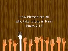 Psalm 2:12 How blessed are all who take refuge in Him