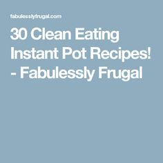 30 Clean Eating Instant Pot Recipes! - Fabulessly Frugal