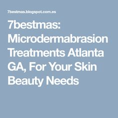 7bestmas: Microdermabrasion Treatments Atlanta GA, For Your Skin Beauty Needs