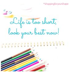 """Life's too short, look your best now"""". Don't wait to loose pounds, wear what you want NOW by shopping for your shape."""