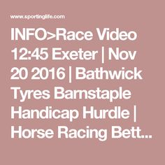 INFO>Race Video 12:45 Exeter | Nov 20 2016 | Bathwick Tyres Barnstaple Handicap Hurdle | Horse Racing Betting Tips | Racecards, Live Results amp; News | Sporting Life