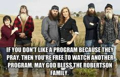 Duck Dynasty. I don't even believe and I love this show. They are being themselves. How can you not enjoy that kind of program? If you don't like it there are other shows.