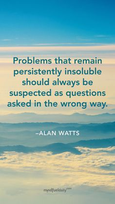 """Wisdom From Alan Watts - """"Problems that remain persistently insoluble should always be suspected as questions asked in the wrong way."""" #alanwatts #quote"""