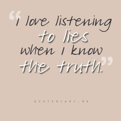 I love listening to lies when I know the truth.
