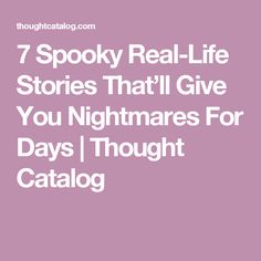 7 Spooky Real-Life Stories That'll Give You Nightmares For Days   Thought Catalog