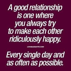 A goodrelationship is one where you always try to make each other ridiculously happy Every single day and as often as possible