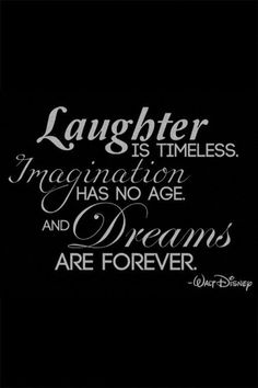 Laughter is timeless. Imagination has no age. And dreams are forever. - Walt…