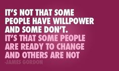 """""""It's not that some people have willpower and some don't. It's that some people are ready to change and others are not."""" - James Gordon   http://makeovercoaching.com/"""