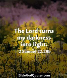 The Lord turns my darkness into light. -2 Samuel 22.29b BibleGodQuotes.com