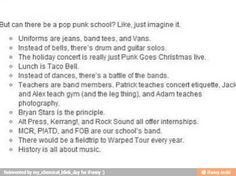 I'd be in Patrick's class all day. Can he actually teach every class? Him and the rest of FOB? That'd be perfect