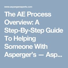 The AE Process Overview: A Step-By-Step Guide To Helping Someone With Asperger's — Asperger Experts