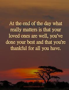 Quotes Sayings and Affirmations Quotes At the end of the day what really matters is that your loved ones are well you've done your best and that you're thankful for all you have. Quotable Quotes, Wisdom Quotes, True Quotes, Great Quotes, Words Quotes, Motivational Quotes, Inspirational Quotes, Sayings, Quotes Quotes