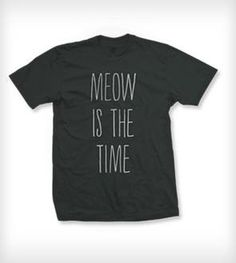 Meow Is The Time Tee - Charcoal by Pussies on Parade on Scoutmob Shoppe Butt Challenges, Right Meow, Time T, My Guy, Shirt Shop, Tee Shirt, Crazy Cat Lady, Cool Outfits, My Style