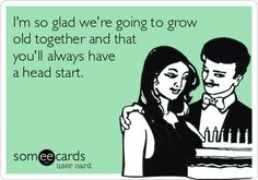 I'm+so+glad+we're+going+to+grow+old+together+and+that+you'll+always+have+a+head+start.