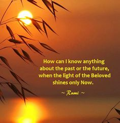 Sunset Rumi: How can I know anything about the past or the future, when the light of the Beloved shines only Now? - Rumi