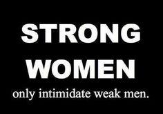 T-SHIRT Strong women only intimidate weak men tees at: http://hopenagy.com/motivatehopestrength___hope_nagy/Tanks&Tees.html